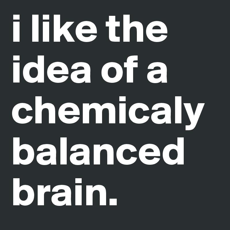 i like the idea of a chemicaly balanced brain.