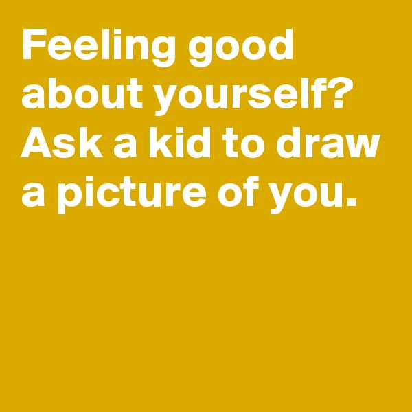 Feeling good about yourself? Ask a kid to draw a picture of you.