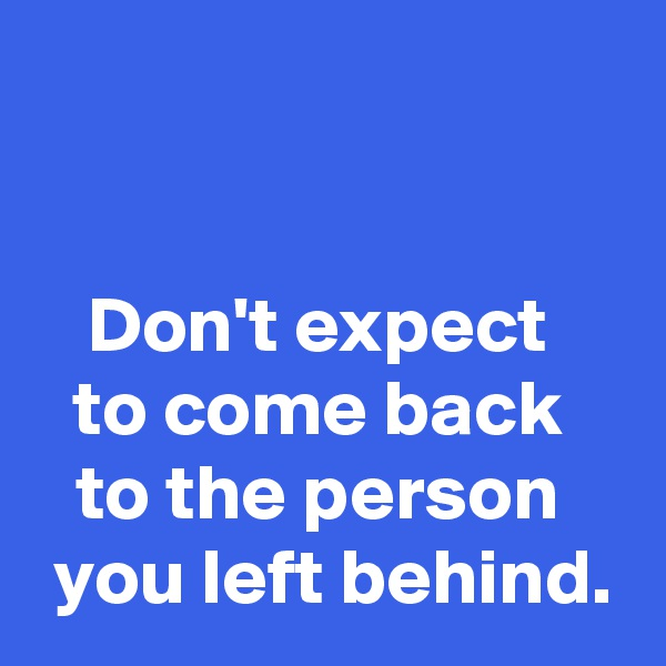 Don't expect  to come back  to the person   you left behind.