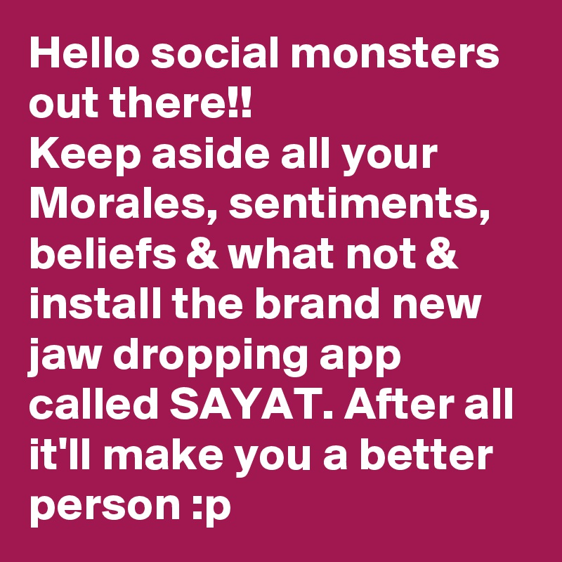 Hello social monsters out there!! Keep aside all your Morales, sentiments, beliefs & what not & install the brand new jaw dropping app called SAYAT. After all it'll make you a better person :p