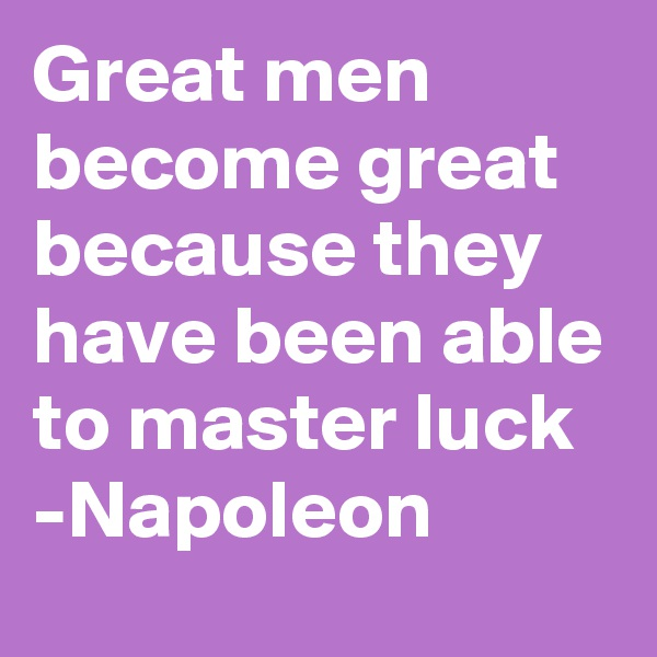 Great men become great because they have been able to master luck -Napoleon