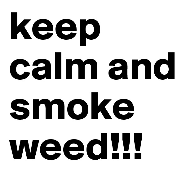 keep calm and smoke weed!!!