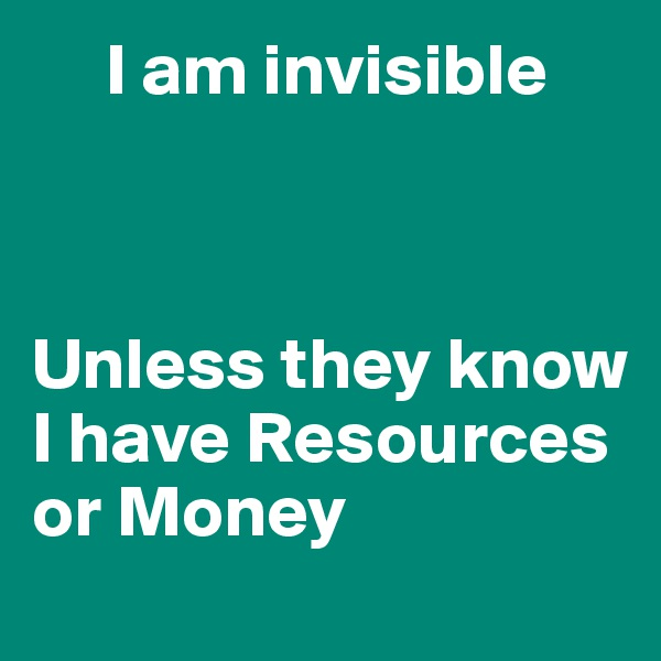 I am invisible     Unless they know I have Resources or Money