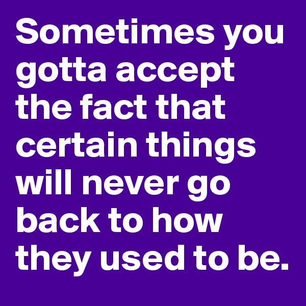 Sometimes you gotta accept the fact that certain things will never go back to how they used to be.