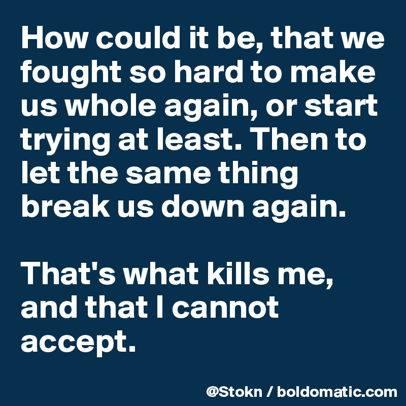How could it be, that we fought so hard to make us whole again, or start trying at least. Then to let the same thing break us down again.  That's what kills me, and that I cannot accept.