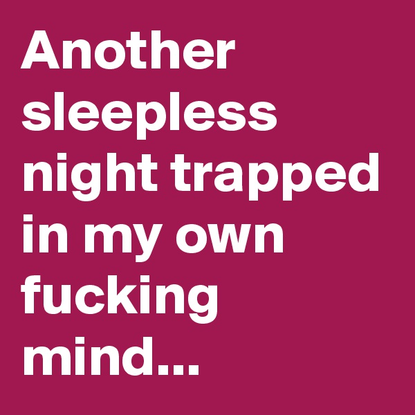 Another sleepless night trapped in my own fucking mind...