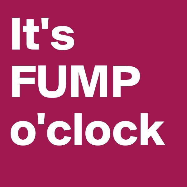 It's FUMP o'clock