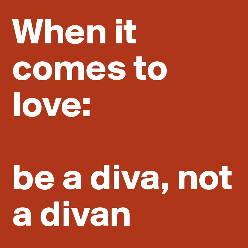 When it comes to love:   be a diva, not a divan