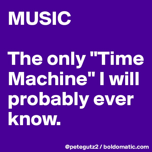 """MUSIC  The only """"Time Machine"""" I will probably ever know."""