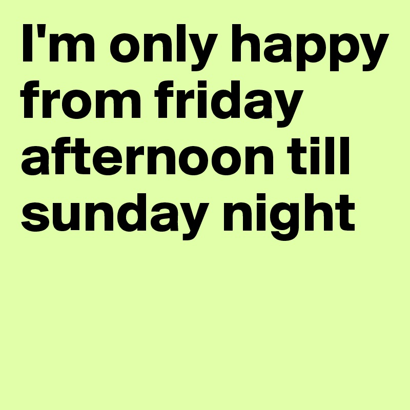 I'm only happy from friday afternoon till sunday night