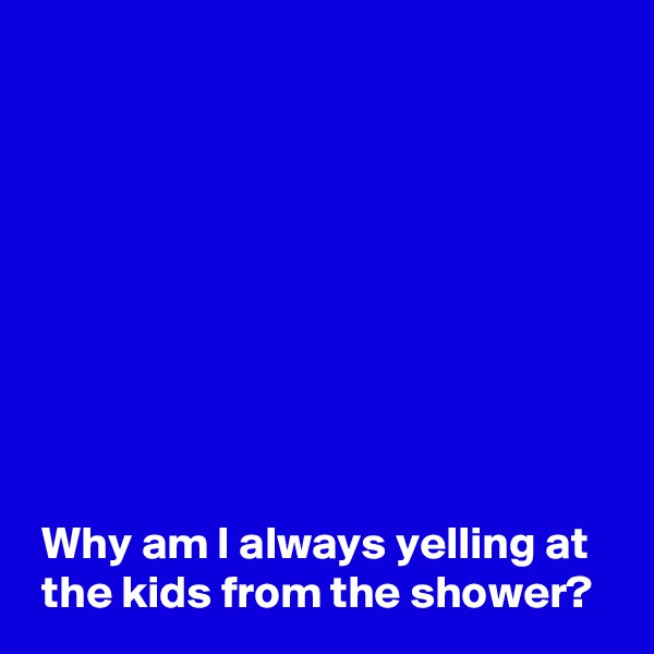 Why am I always yelling at  the kids from the shower?
