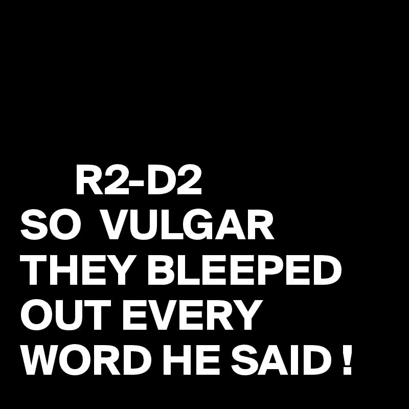 R2-D2 SO  VULGAR THEY BLEEPED OUT EVERY WORD HE SAID !