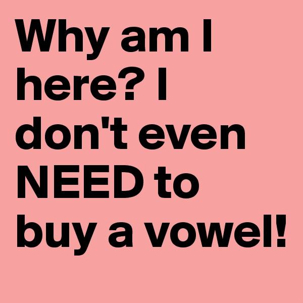Why am I here? I don't even NEED to buy a vowel!