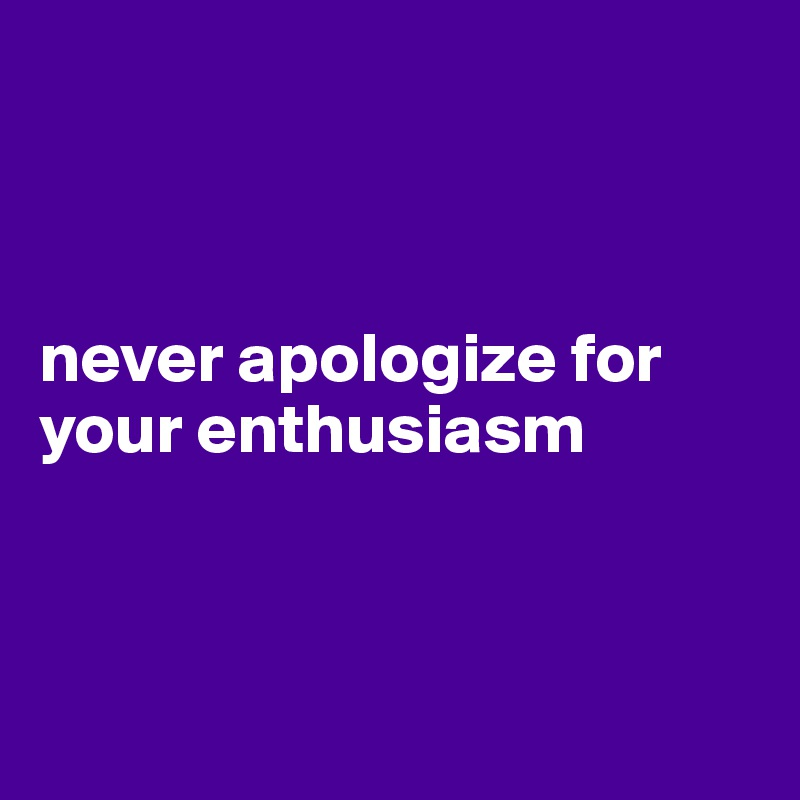 never apologize for your enthusiasm