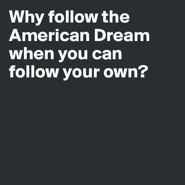 Why follow the American Dream when you can follow your own?