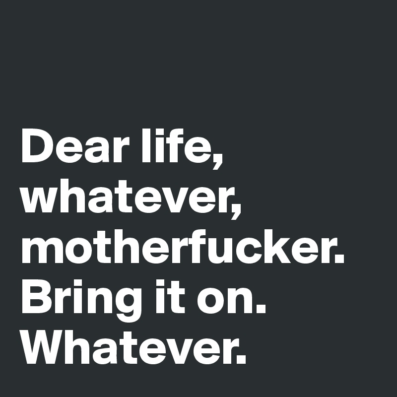 Dear life, whatever, motherfucker. Bring it on. Whatever.
