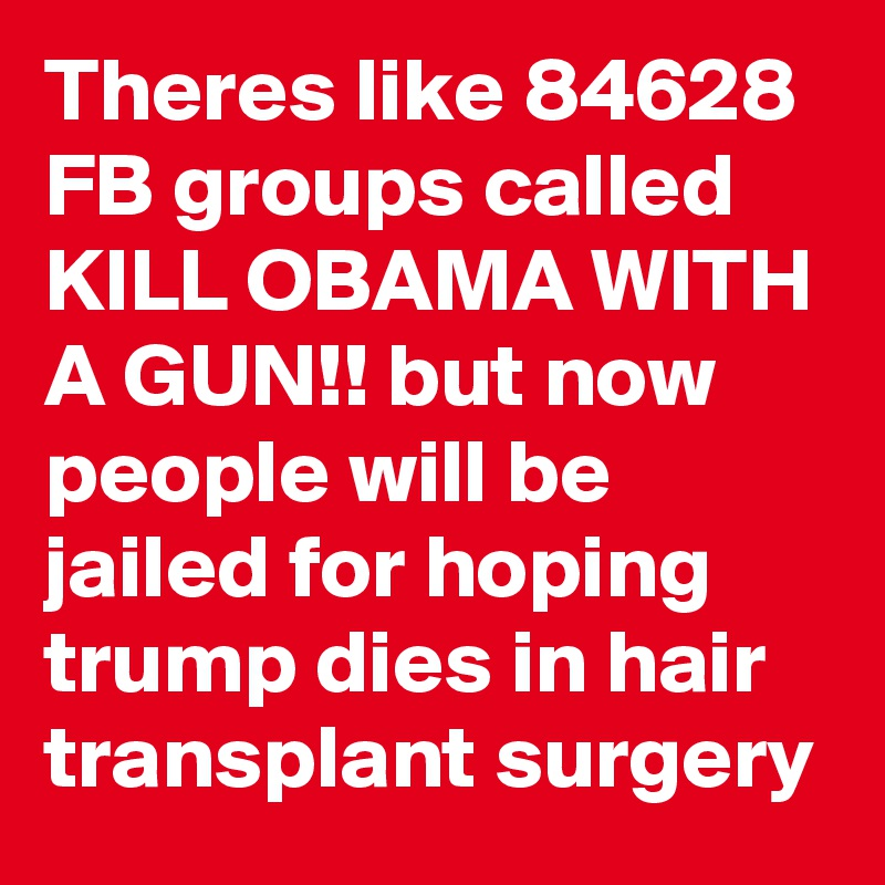 Theres like 84628 FB groups called KILL OBAMA WITH A GUN!! but now people will be jailed for hoping trump dies in hair transplant surgery