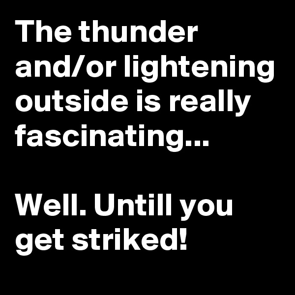 The thunder and/or lightening outside is really fascinating...  Well. Untill you get striked!