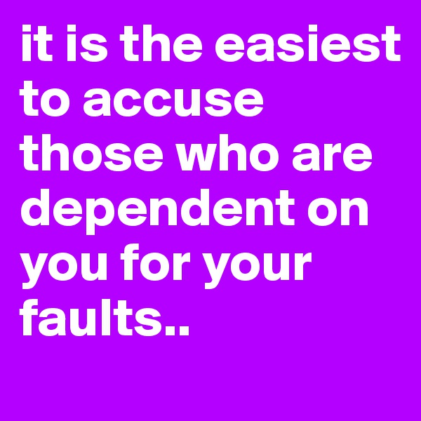 it is the easiest to accuse those who are dependent on you for your faults..