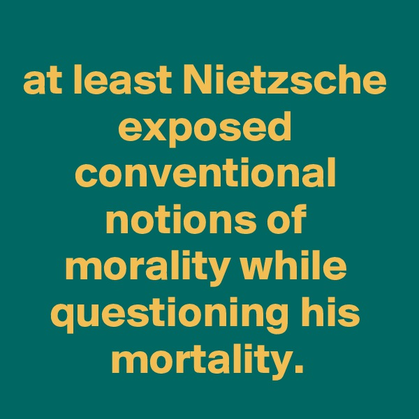 at least Nietzsche exposed conventional notions of morality while questioning his mortality.