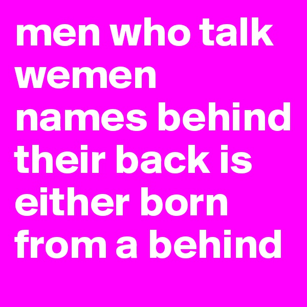 men who talk wemen names behind their back is either born from a behind
