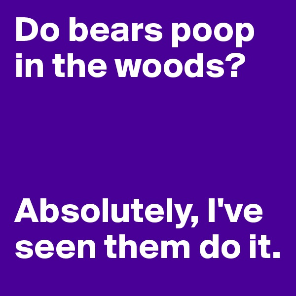 Do bears poop in the woods?    Absolutely, I've seen them do it.