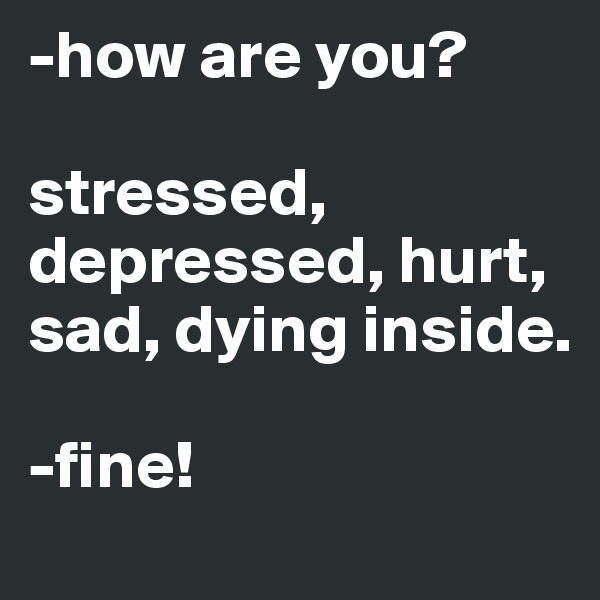 -how are you?  stressed, depressed, hurt, sad, dying inside.  -fine!