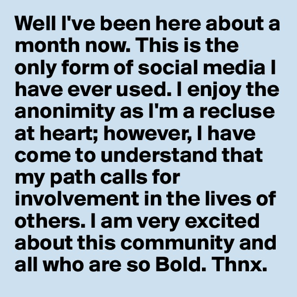 Well I've been here about a month now. This is the only form of social media I have ever used. I enjoy the anonimity as I'm a recluse at heart; however, I have come to understand that my path calls for involvement in the lives of others. I am very excited about this community and all who are so Bold. Thnx.