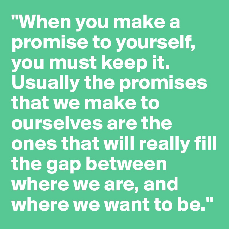 """When you make a promise to yourself, you must keep it. Usually the promises that we make to ourselves are the ones that will really fill the gap between where we are, and where we want to be."""