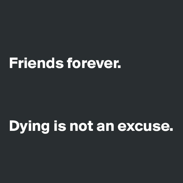 Friends forever.     Dying is not an excuse.