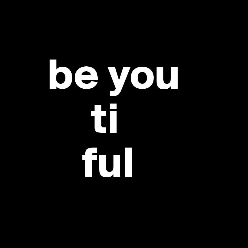 be you          ti          ful