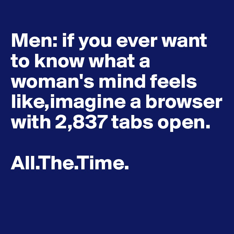 Men: if you ever want to know what a woman's mind feels like,imagine a browser with 2,837 tabs open.  All.The.Time.
