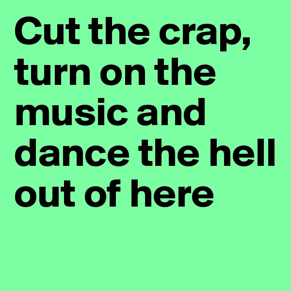 Cut the crap, turn on the music and dance the hell out of here
