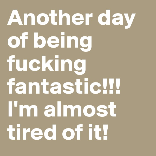 Another day of being fucking fantastic!!! I'm almost tired of it!