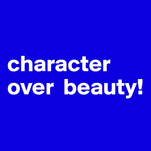character over  beauty!
