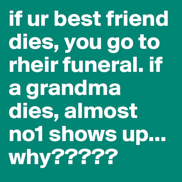 if ur best friend dies, you go to rheir funeral. if a grandma dies, almost no1 shows up... why?????