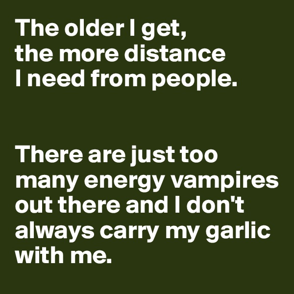 The older I get,  the more distance  I need from people.    There are just too many energy vampires out there and I don't always carry my garlic with me.