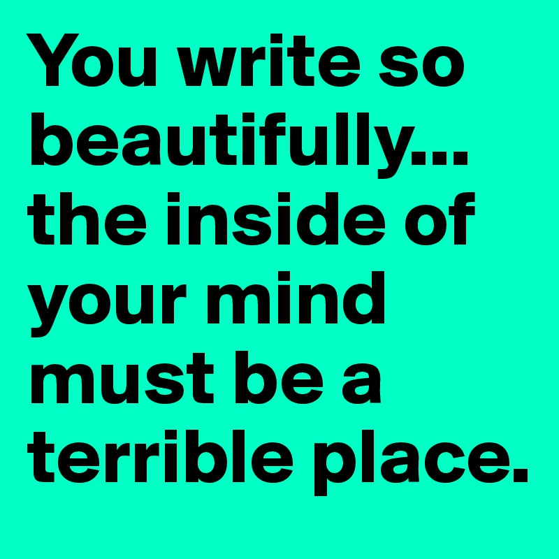 You write so beautifully... the inside of your mind must be a terrible place.