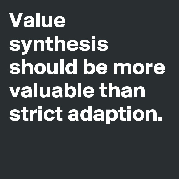 Value synthesis should be more valuable than strict adaption.