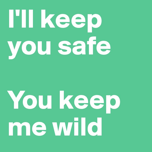 I'll keep you safe  You keep me wild