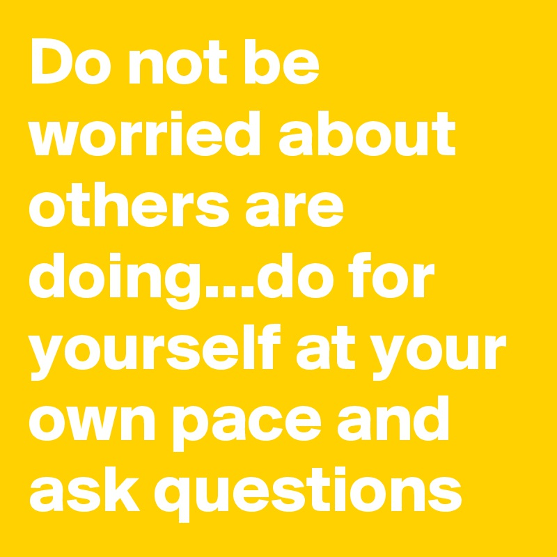 Do not be worried about others are doing...do for yourself at your own pace and ask questions