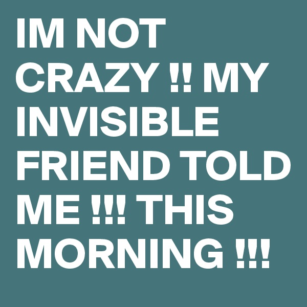 IM NOT CRAZY !! MY INVISIBLE FRIEND TOLD ME !!! THIS MORNING !!!