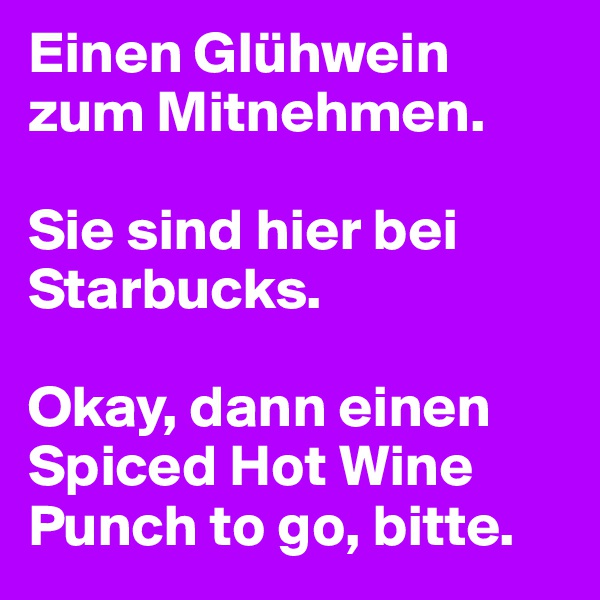 Einen Glühwein zum Mitnehmen.   Sie sind hier bei Starbucks.  Okay, dann einen Spiced Hot Wine Punch to go, bitte.