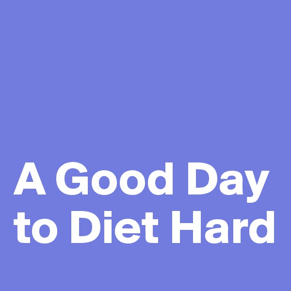 A Good Day to Diet Hard