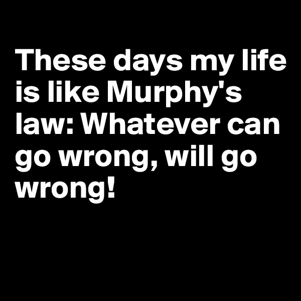 These days my life is like Murphy's law: Whatever can go wrong, will go wrong!