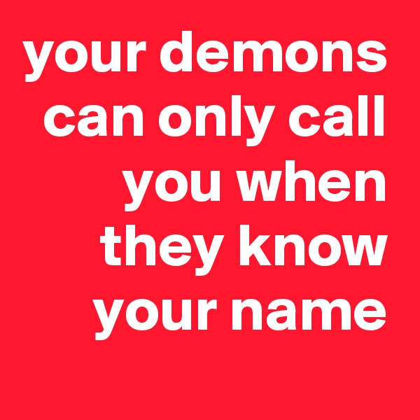 your demons can only call you when they know your name
