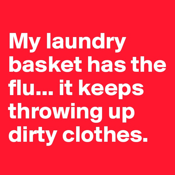 My laundry basket has the flu... it keeps throwing up dirty clothes.