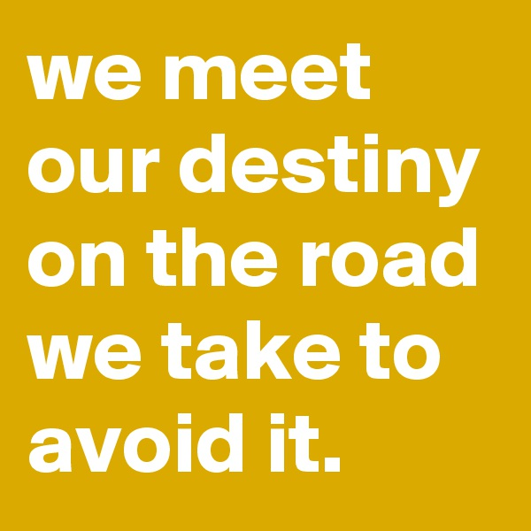 we meet our destiny on the road we take to avoid it.