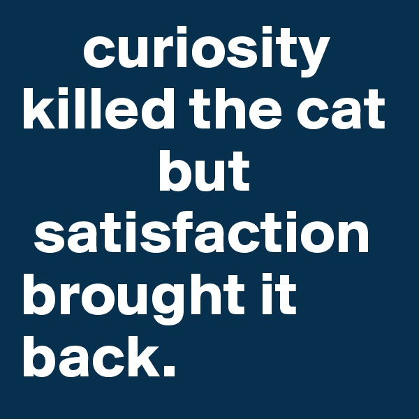 curiosity killed the cat            but   satisfaction         brought it   back.