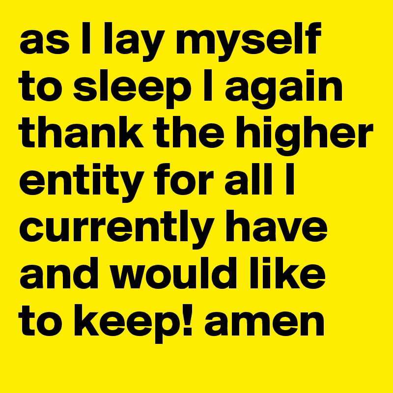 as I lay myself to sleep I again thank the higher entity for all I currently have and would like to keep! amen